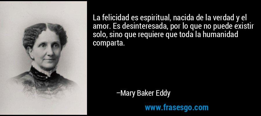 La felicidad es espiritual, nacida de la verdad y el amor. Es desinteresada, por lo que no puede existir solo, sino que requiere que toda la humanidad comparta. – Mary Baker Eddy