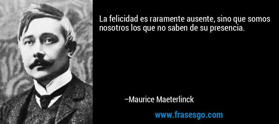 La felicidad es raramente ausente, sino que somos nosotros los que no saben de su presencia. – Maurice Maeterlinck