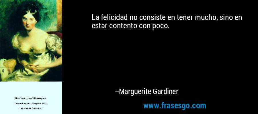 La felicidad no consiste en tener mucho, sino en estar contento con poco. – Marguerite Gardiner