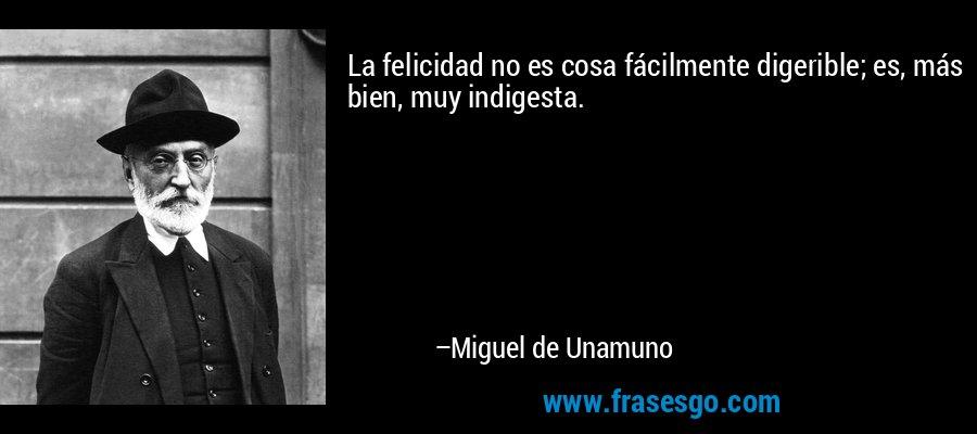 La felicidad no es cosa fácilmente digerible; es, más bien, muy indigesta. – Miguel de Unamuno