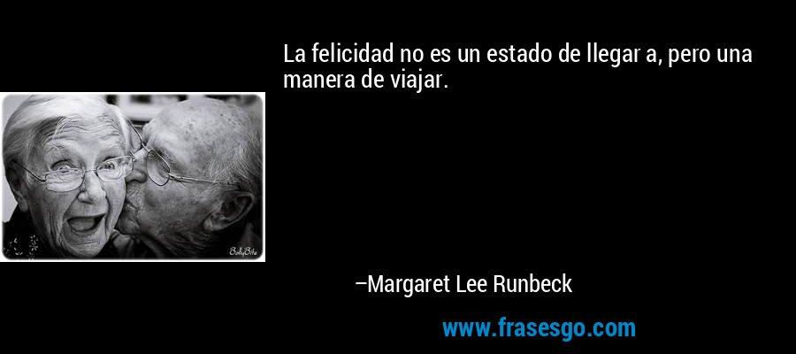 La felicidad no es un estado de llegar a, pero una manera de viajar. – Margaret Lee Runbeck