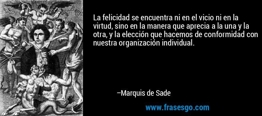 La felicidad se encuentra ni en el vicio ni en la virtud, sino en la manera que aprecia a la una y la otra, y la elección que hacemos de conformidad con nuestra organización individual. – Marquis de Sade