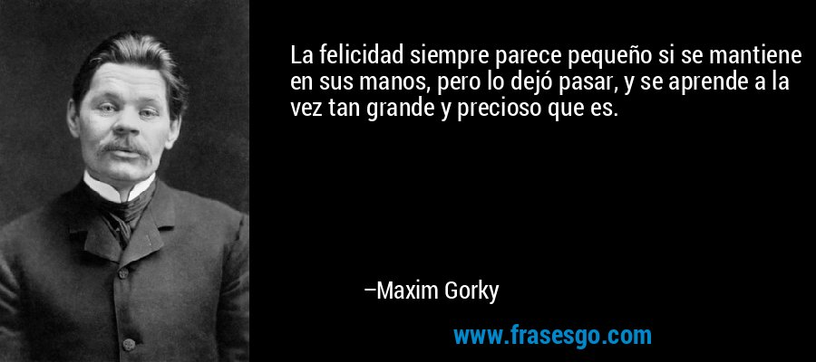 La felicidad siempre parece pequeño si se mantiene en sus manos, pero lo dejó pasar, y se aprende a la vez tan grande y precioso que es. – Maxim Gorky