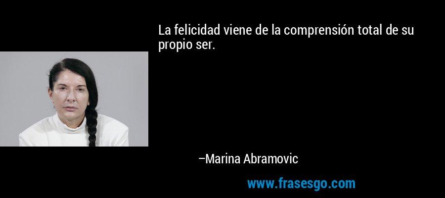 La felicidad viene de la comprensión total de su propio ser. – Marina Abramovic