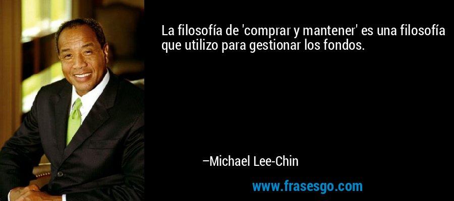 La filosofía de 'comprar y mantener' es una filosofía que utilizo para gestionar los fondos. – Michael Lee-Chin
