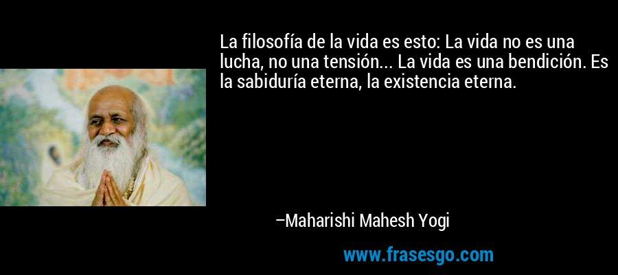 La filosofía de la vida es esto: La vida no es una lucha, no una tensión... La vida es una bendición. Es la sabiduría eterna, la existencia eterna. – Maharishi Mahesh Yogi