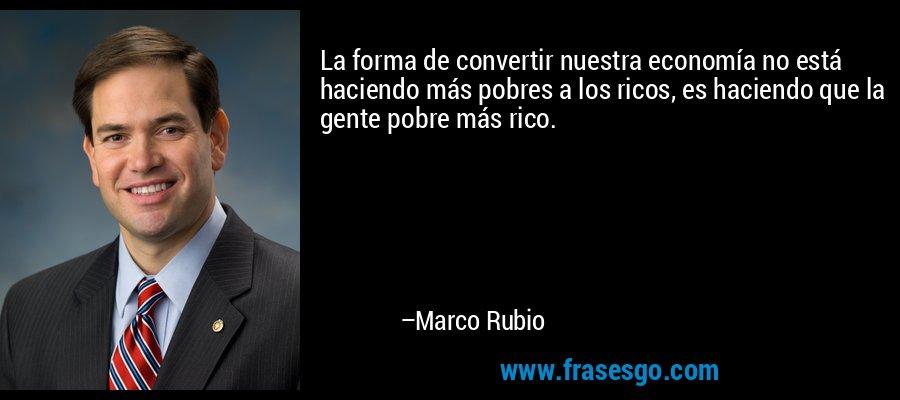 La forma de convertir nuestra economía no está haciendo más pobres a los ricos, es haciendo que la gente pobre más rico. – Marco Rubio