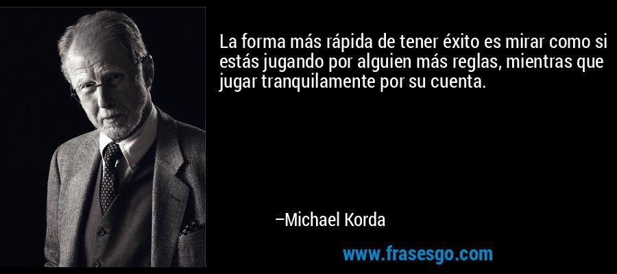 La forma más rápida de tener éxito es mirar como si estás jugando por alguien más reglas, mientras que jugar tranquilamente por su cuenta. – Michael Korda