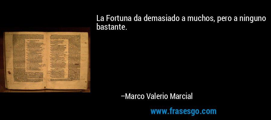 La Fortuna da demasiado a muchos, pero a ninguno bastante. – Marco Valerio Marcial