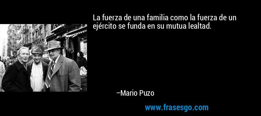 La fuerza de una familia como la fuerza de un ejército se funda en su mutua lealtad. – Mario Puzo