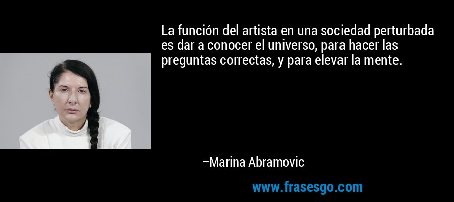 La función del artista en una sociedad perturbada es dar a conocer el universo, para hacer las preguntas correctas, y para elevar la mente. – Marina Abramovic