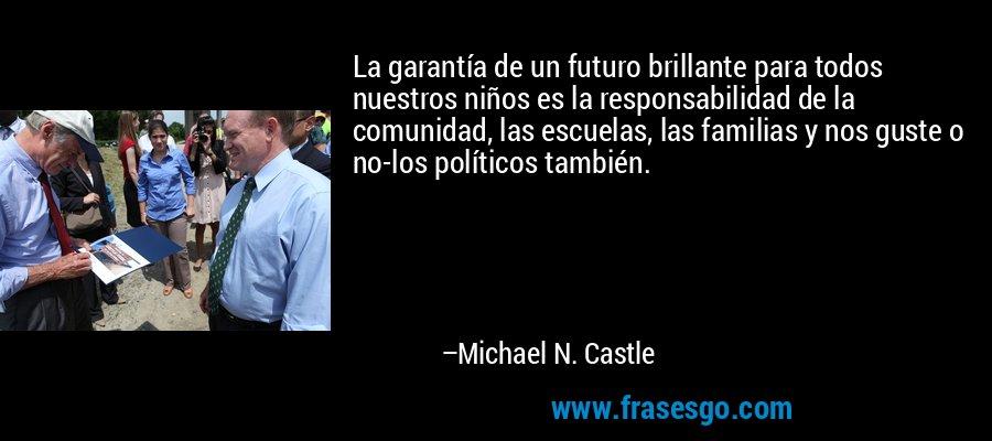 La garantía de un futuro brillante para todos nuestros niños es la responsabilidad de la comunidad, las escuelas, las familias y nos guste o no-los políticos también. – Michael N. Castle