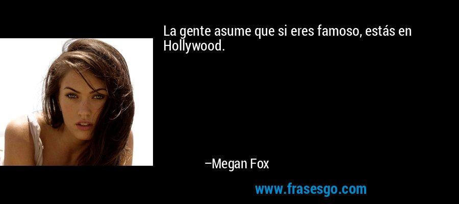 La gente asume que si eres famoso, estás en Hollywood. – Megan Fox