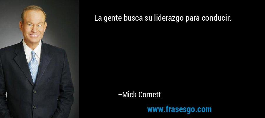 La gente busca su liderazgo para conducir. – Mick Cornett