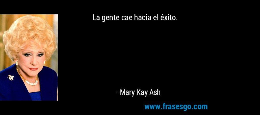 La gente cae hacia el éxito. – Mary Kay Ash