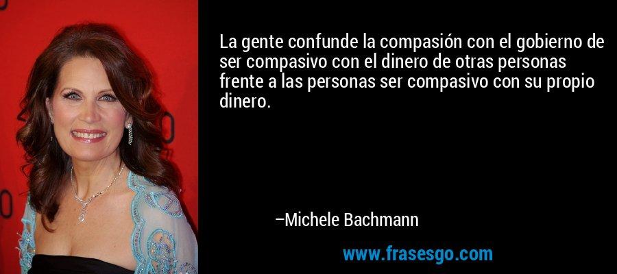 La gente confunde la compasión con el gobierno de ser compasivo con el dinero de otras personas frente a las personas ser compasivo con su propio dinero. – Michele Bachmann