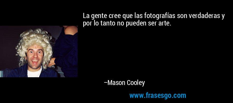 La gente cree que las fotografías son verdaderas y por lo tanto no pueden ser arte. – Mason Cooley