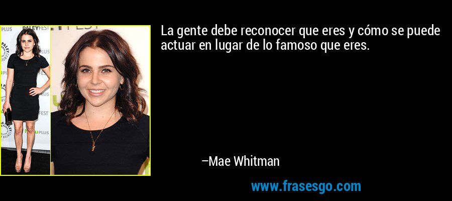 La gente debe reconocer que eres y cómo se puede actuar en lugar de lo famoso que eres. – Mae Whitman