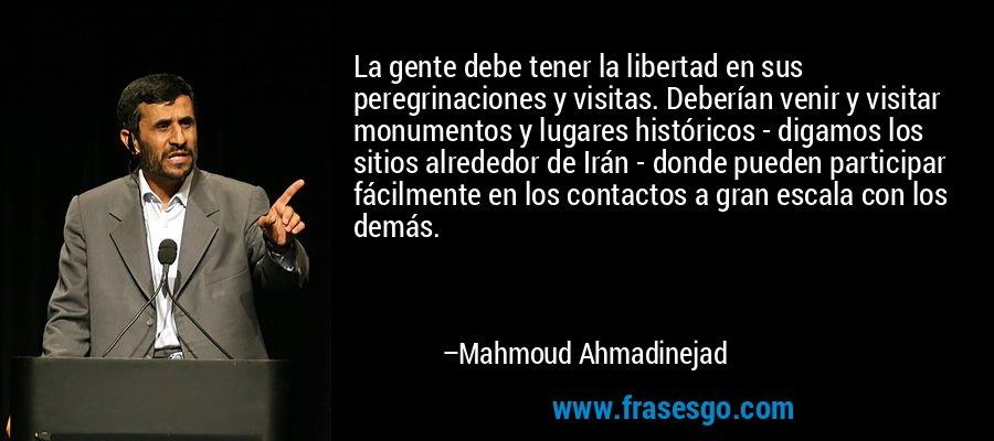 La gente debe tener la libertad en sus peregrinaciones y visitas. Deberían venir y visitar monumentos y lugares históricos - digamos los sitios alrededor de Irán - donde pueden participar fácilmente en los contactos a gran escala con los demás. – Mahmoud Ahmadinejad