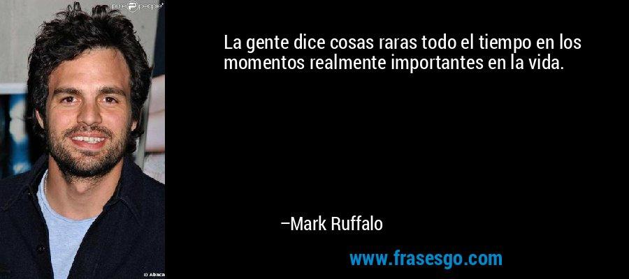 La gente dice cosas raras todo el tiempo en los momentos realmente importantes en la vida. – Mark Ruffalo