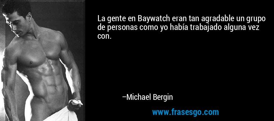 La gente en Baywatch eran tan agradable un grupo de personas como yo había trabajado alguna vez con. – Michael Bergin