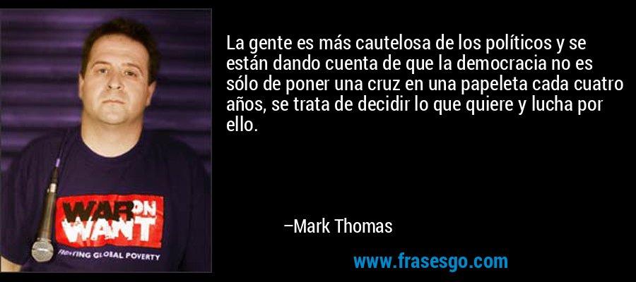 La gente es más cautelosa de los políticos y se están dando cuenta de que la democracia no es sólo de poner una cruz en una papeleta cada cuatro años, se trata de decidir lo que quiere y lucha por ello. – Mark Thomas