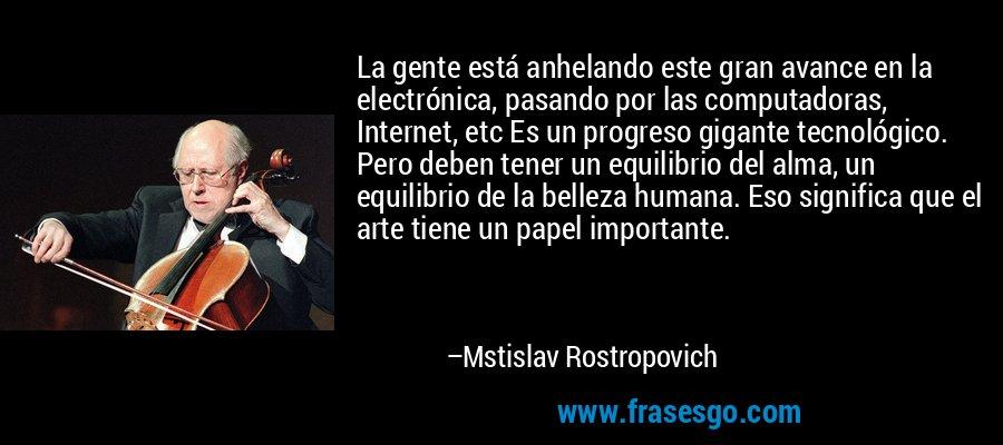 La gente está anhelando este gran avance en la electrónica, pasando por las computadoras, Internet, etc Es un progreso gigante tecnológico. Pero deben tener un equilibrio del alma, un equilibrio de la belleza humana. Eso significa que el arte tiene un papel importante. – Mstislav Rostropovich