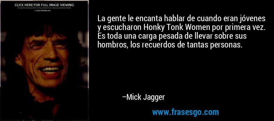La gente le encanta hablar de cuando eran jóvenes y escucharon Honky Tonk Women por primera vez. Es toda una carga pesada de llevar sobre sus hombros, los recuerdos de tantas personas. – Mick Jagger