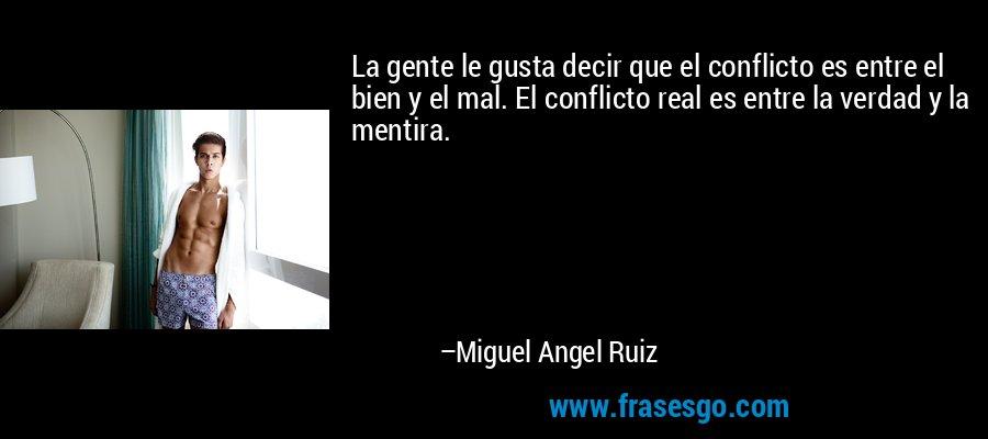 La gente le gusta decir que el conflicto es entre el bien y el mal. El conflicto real es entre la verdad y la mentira. – Miguel Angel Ruiz