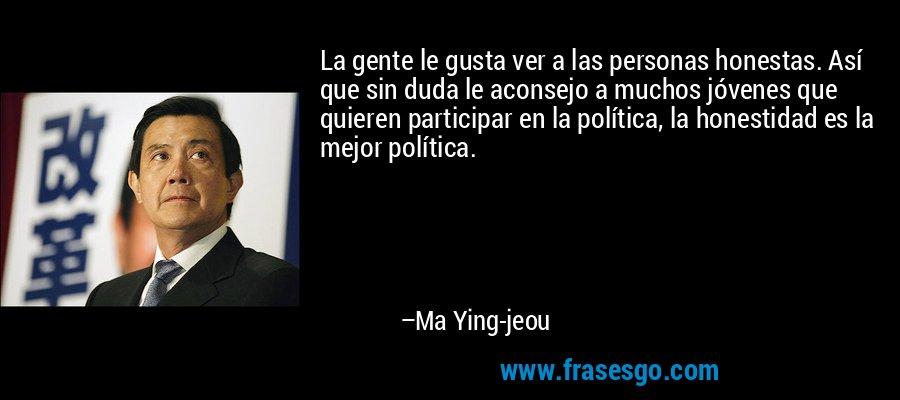 La gente le gusta ver a las personas honestas. Así que sin duda le aconsejo a muchos jóvenes que quieren participar en la política, la honestidad es la mejor política. – Ma Ying-jeou