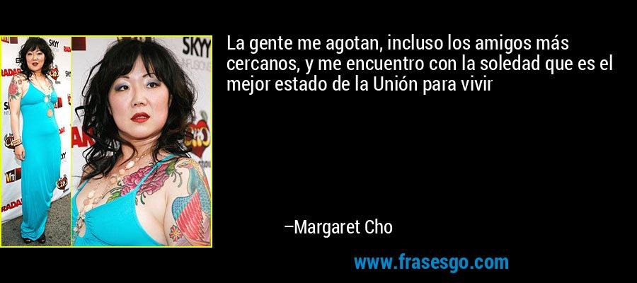 La gente me agotan, incluso los amigos más cercanos, y me encuentro con la soledad que es el mejor estado de la Unión para vivir – Margaret Cho
