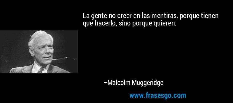 La gente no creer en las mentiras, porque tienen que hacerlo, sino porque quieren. – Malcolm Muggeridge