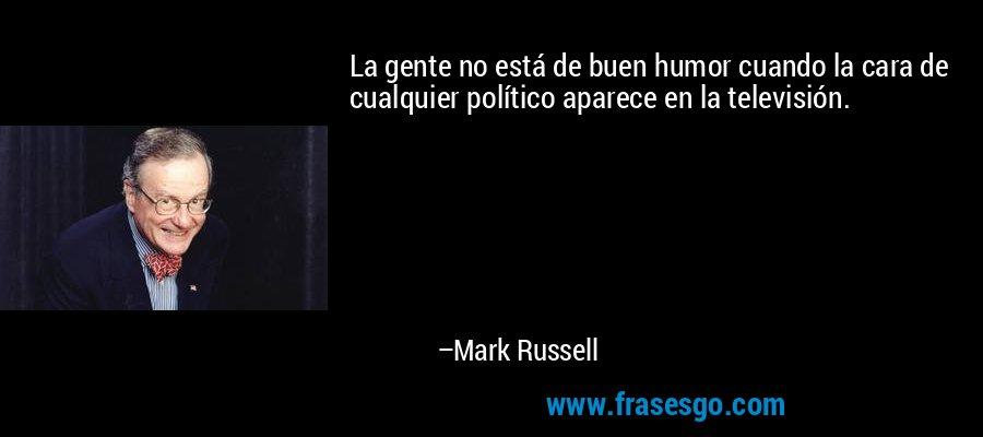 La gente no está de buen humor cuando la cara de cualquier político aparece en la televisión. – Mark Russell