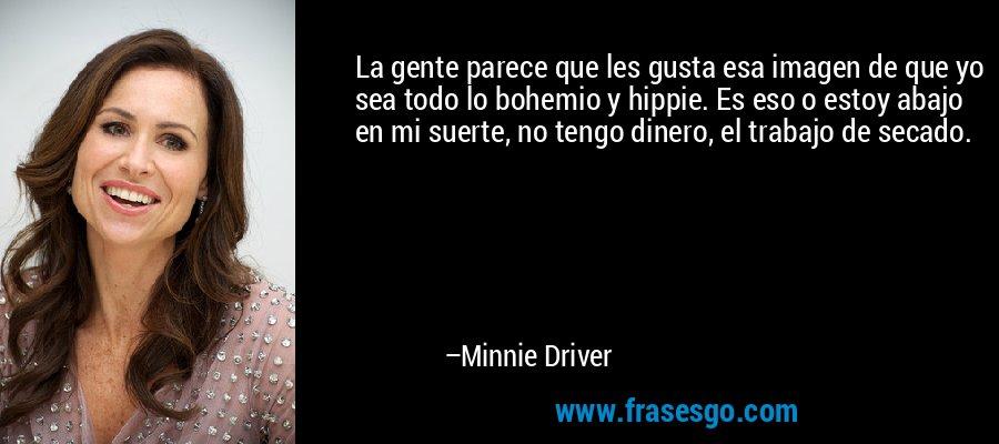 La gente parece que les gusta esa imagen de que yo sea todo lo bohemio y hippie. Es eso o estoy abajo en mi suerte, no tengo dinero, el trabajo de secado. – Minnie Driver