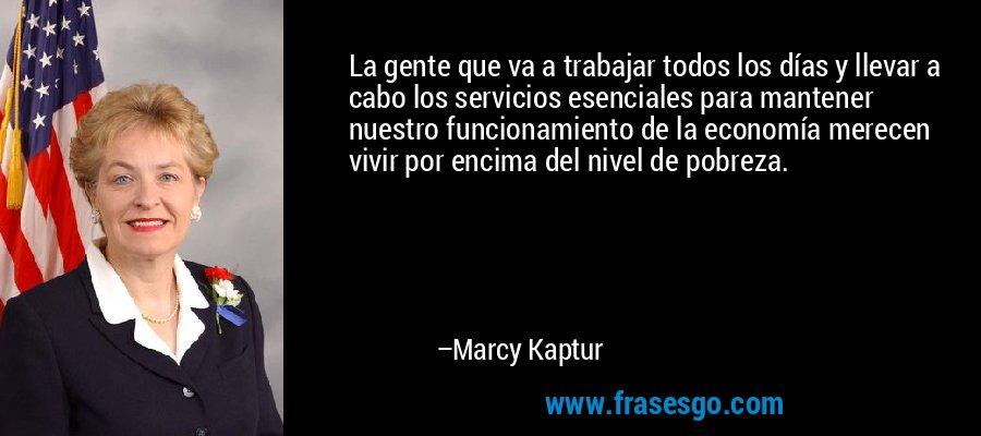 La gente que va a trabajar todos los días y llevar a cabo los servicios esenciales para mantener nuestro funcionamiento de la economía merecen vivir por encima del nivel de pobreza. – Marcy Kaptur