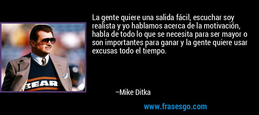 La gente quiere una salida fácil, escuchar soy realista y yo hablamos acerca de la motivación, habla de todo lo que se necesita para ser mayor o son importantes para ganar y la gente quiere usar excusas todo el tiempo. – Mike Ditka
