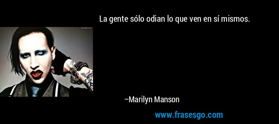 La gente sólo odian lo que ven en sí mismos. – Marilyn Manson