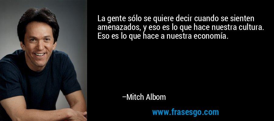 La gente sólo se quiere decir cuando se sienten amenazados, y eso es lo que hace nuestra cultura. Eso es lo que hace a nuestra economía. – Mitch Albom