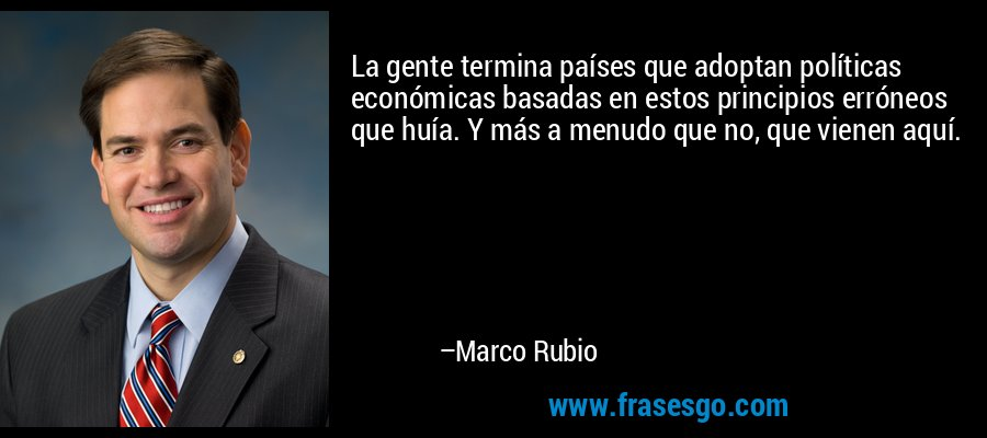 La gente termina países que adoptan políticas económicas basadas en estos principios erróneos que huía. Y más a menudo que no, que vienen aquí. – Marco Rubio