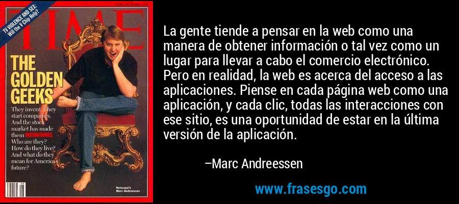 La gente tiende a pensar en la web como una manera de obtener información o tal vez como un lugar para llevar a cabo el comercio electrónico. Pero en realidad, la web es acerca del acceso a las aplicaciones. Piense en cada página web como una aplicación, y cada clic, todas las interacciones con ese sitio, es una oportunidad de estar en la última versión de la aplicación. – Marc Andreessen