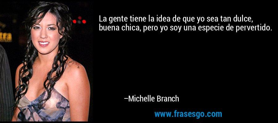 La gente tiene la idea de que yo sea tan dulce, buena chica, pero yo soy una especie de pervertido. – Michelle Branch