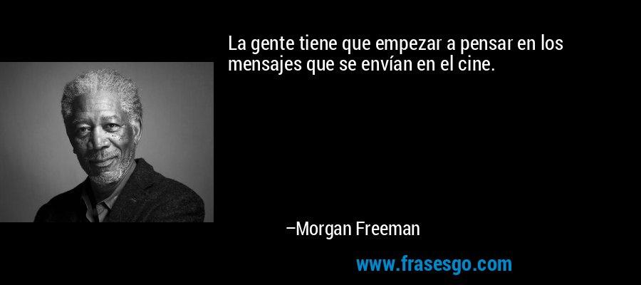La gente tiene que empezar a pensar en los mensajes que se envían en el cine. – Morgan Freeman