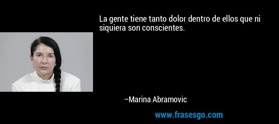 La gente tiene tanto dolor dentro de ellos que ni siquiera son conscientes. – Marina Abramovic
