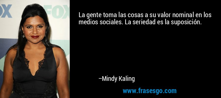 La gente toma las cosas a su valor nominal en los medios sociales. La seriedad es la suposición. – Mindy Kaling