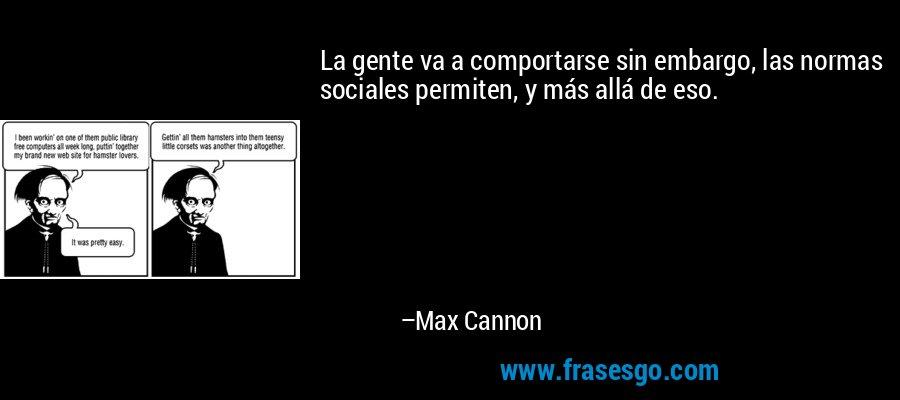 La gente va a comportarse sin embargo, las normas sociales permiten, y más allá de eso. – Max Cannon