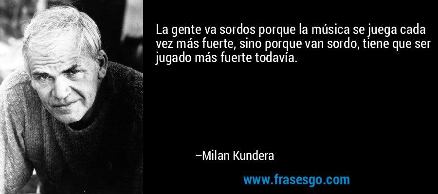 La gente va sordos porque la música se juega cada vez más fuerte, sino porque van sordo, tiene que ser jugado más fuerte todavía. – Milan Kundera