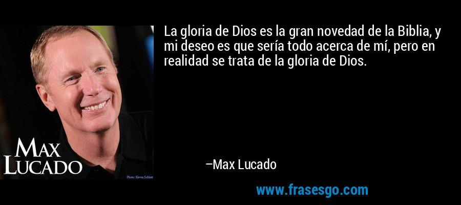 La gloria de Dios es la gran novedad de la Biblia, y mi deseo es que sería todo acerca de mí, pero en realidad se trata de la gloria de Dios. – Max Lucado