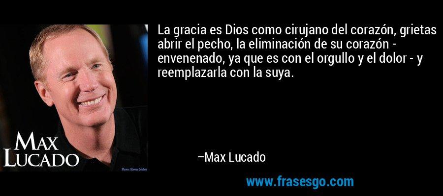 La gracia es Dios como cirujano del corazón, grietas abrir el pecho, la eliminación de su corazón - envenenado, ya que es con el orgullo y el dolor - y reemplazarla con la suya. – Max Lucado