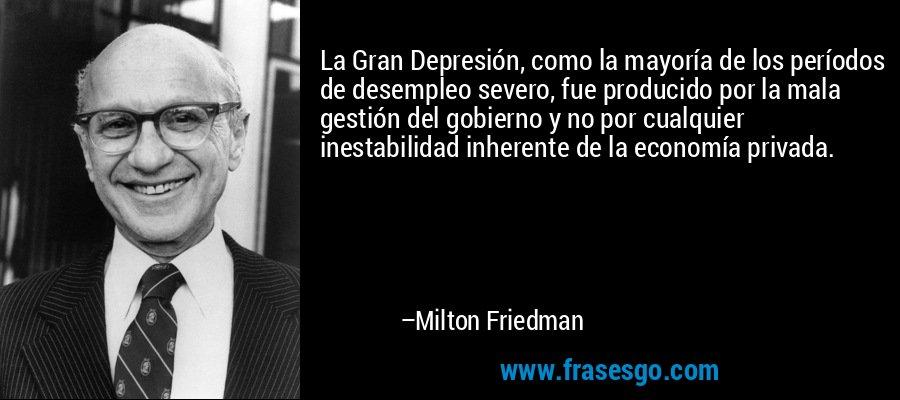 La Gran Depresión, como la mayoría de los períodos de desempleo severo, fue producido por la mala gestión del gobierno y no por cualquier inestabilidad inherente de la economía privada. – Milton Friedman