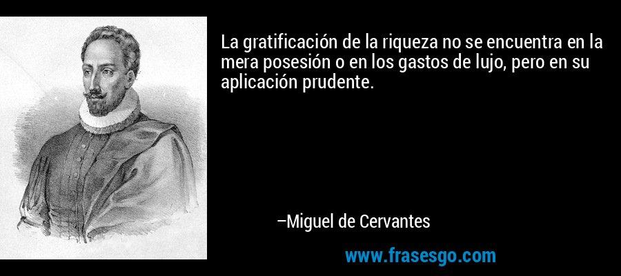 La gratificación de la riqueza no se encuentra en la mera posesión o en los gastos de lujo, pero en su aplicación prudente. – Miguel de Cervantes